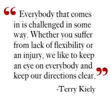 """Everybody that comes in is challenged in some way. Whether you suffer from lack of flexibility or an injury, we like to keep an eye on everybody and keep our directions clear.""  -Terry Kiely"